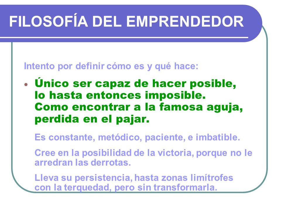 FILOSOFÍA DEL EMPRENDEDOR Intento por definir cómo es y qué hace: Único ser capaz de hacer posible, lo hasta entonces imposible. Como encontrar a la f