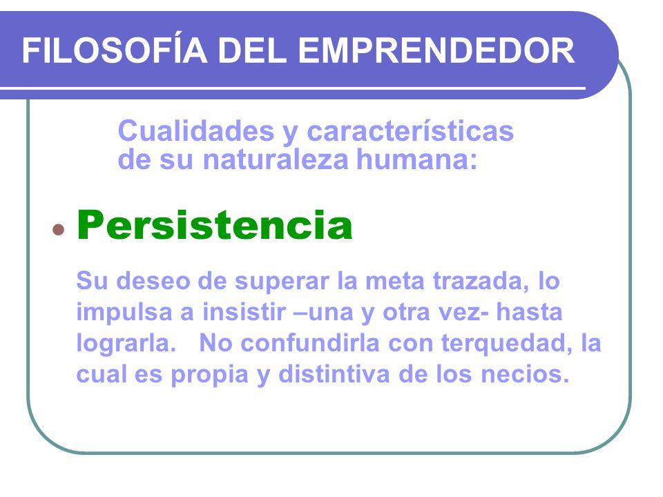 FILOSOFÍA DEL EMPRENDEDOR Cualidades y características de su naturaleza humana: Persistencia Su deseo de superar la meta trazada, lo impulsa a insisti