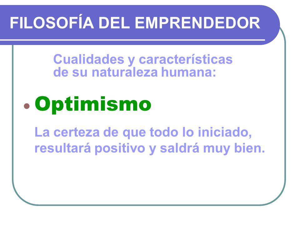 FILOSOFÍA DEL EMPRENDEDOR Cualidades y características de su naturaleza humana: Optimismo La certeza de que todo lo iniciado, resultará positivo y sal