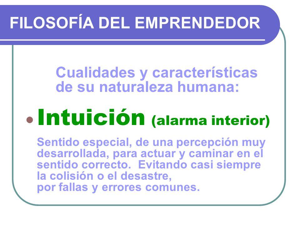 FILOSOFÍA DEL EMPRENDEDOR Cualidades y características de su naturaleza humana: Intuición (alarma interior) Sentido especial, de una percepción muy de