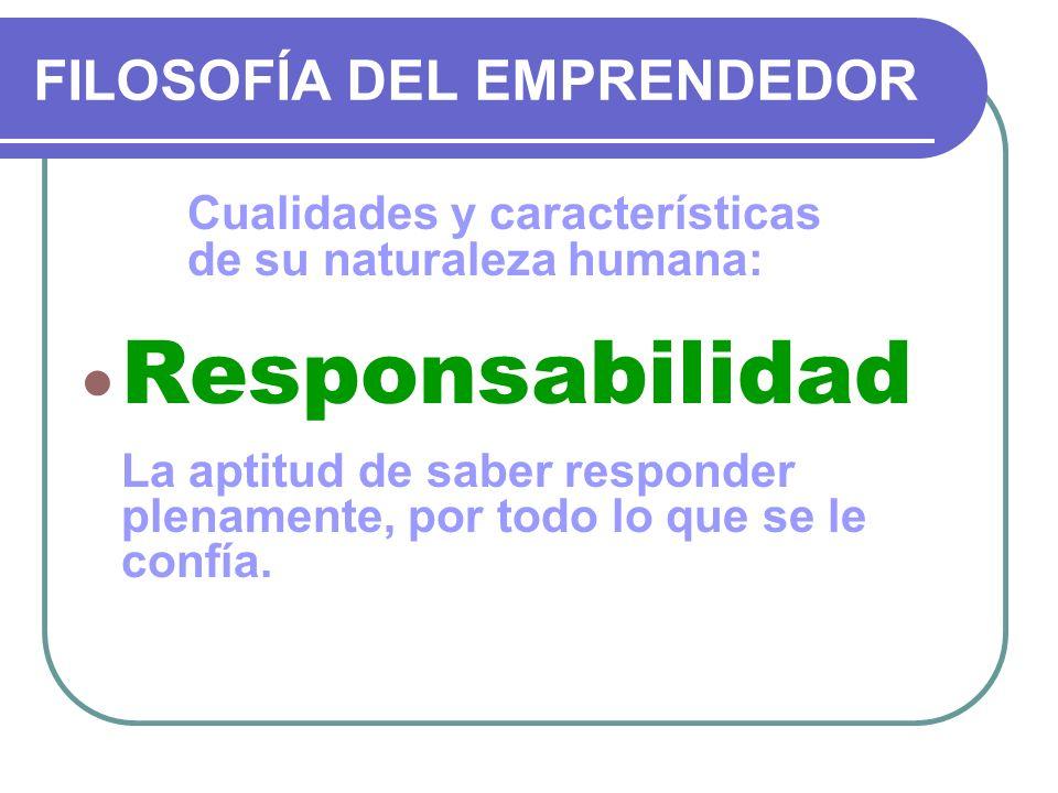 FILOSOFÍA DEL EMPRENDEDOR Cualidades y características de su naturaleza humana: Responsabilidad La aptitud de saber responder plenamente, por todo lo