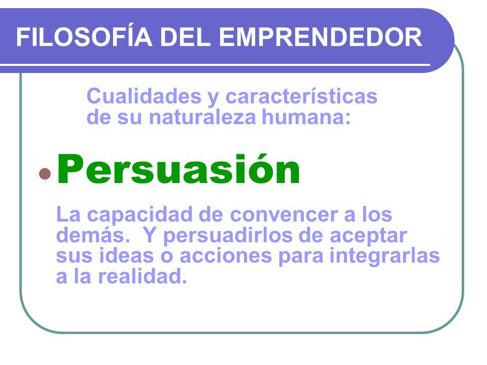 FILOSOFÍA DEL EMPRENDEDOR Cualidades y características de su naturaleza humana: Persuasión La capacidad de convencer a los demás. Y persuadirlos de ac