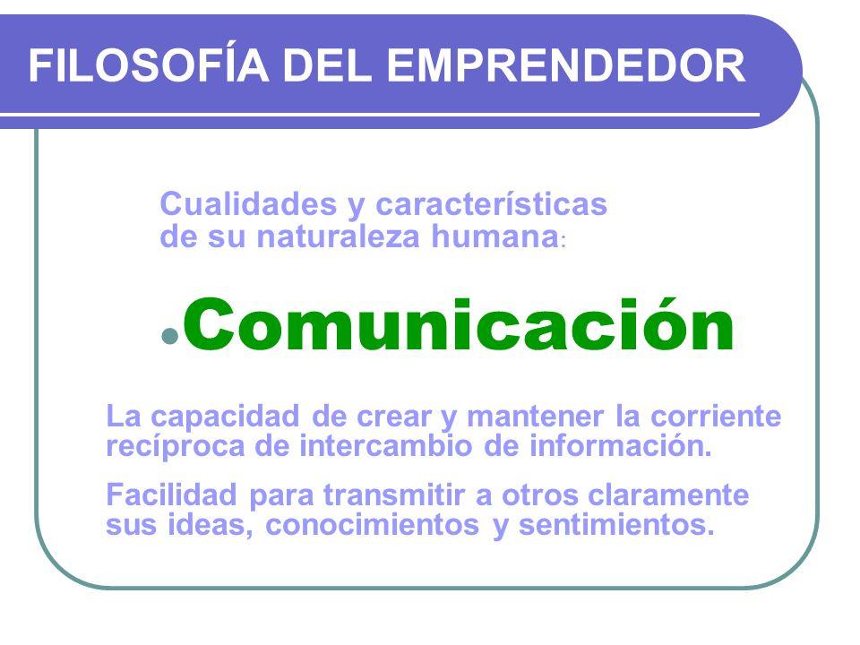 FILOSOFÍA DEL EMPRENDEDOR Cualidades y características de su naturaleza humana : Comunicación La capacidad de crear y mantener la corriente recíproca