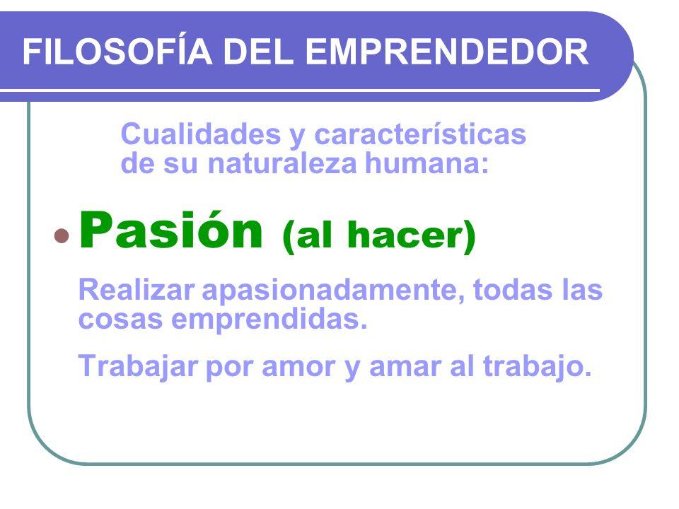 FILOSOFÍA DEL EMPRENDEDOR Cualidades y características de su naturaleza humana: Pasión (al hacer) Realizar apasionadamente, todas las cosas emprendida
