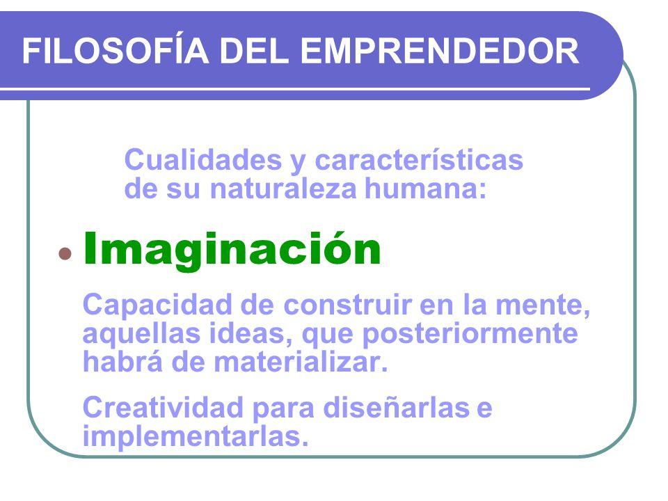 FILOSOFÍA DEL EMPRENDEDOR Cualidades y características de su naturaleza humana: Imaginación Capacidad de construir en la mente, aquellas ideas, que po