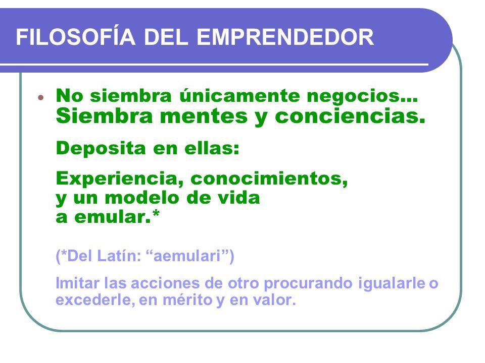 FILOSOFÍA DEL EMPRENDEDOR No siembra únicamente negocios... Siembra mentes y conciencias. Deposita en ellas: Experiencia, conocimientos, y un modelo d