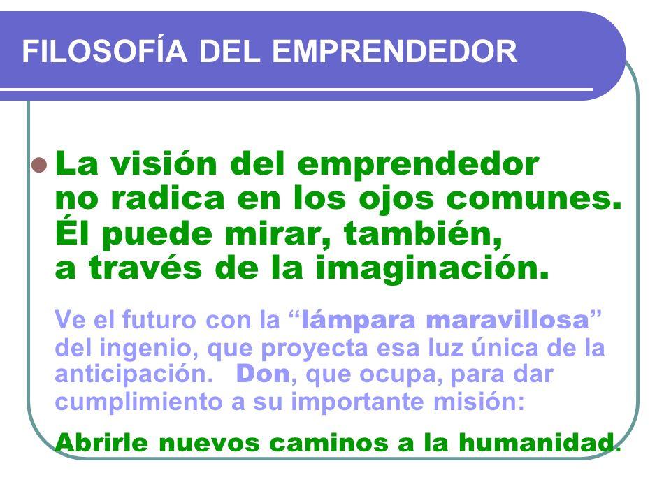 FILOSOFÍA DEL EMPRENDEDOR La visión del emprendedor no radica en los ojos comunes. Él puede mirar, también, a través de la imaginación. Ve el futuro c