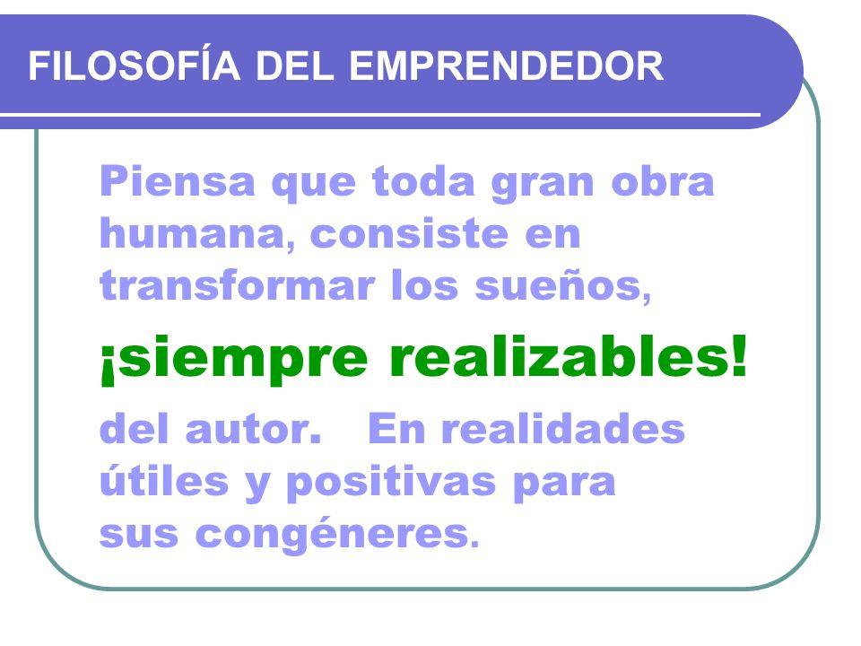 FILOSOFÍA DEL EMPRENDEDOR Piensa que toda gran obra humana, consiste en transformar los sueños, ¡siempre realizables! del autor. En realidades útiles