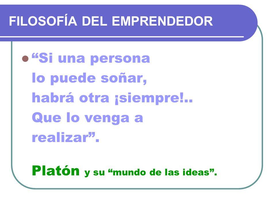 FILOSOFÍA DEL EMPRENDEDOR Si una persona lo puede soñar, habrá otra ¡siempre!.. Que lo venga a realizar. Platón y su mundo de las ideas.