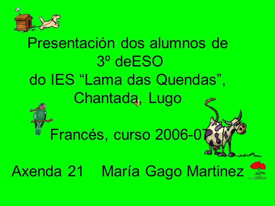 Presentación dos alumnos de 3º deESO do IES Lama das Quendas, Chantada, Lugo Francés, curso 2006-07 Axenda 21 María Gago Martinez