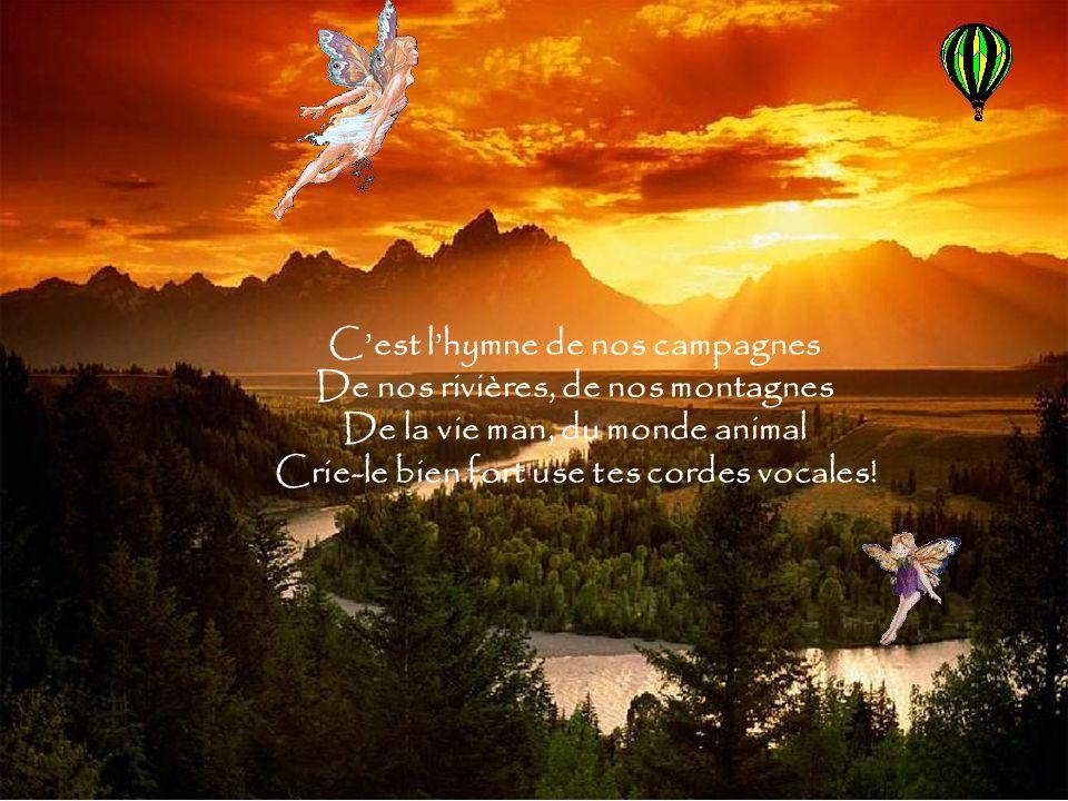 Cest lhymne de nos campagnes De nos rivières, de nos montagnes De la vie man, du monde animal Crie-le bien fort use tes cordes vocales!