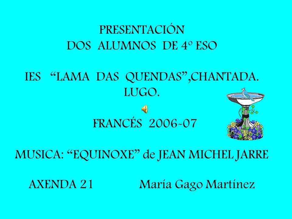 PRESENTACIÓN DOS ALUMNOS DE 4º ESO IES LAMA DAS QUENDAS,CHANTADA. LUGO. FRANCÉS 2006-07 MUSICA: EQUINOXE de JEAN MICHEL JARRE AXENDA 21 María Gago Mar