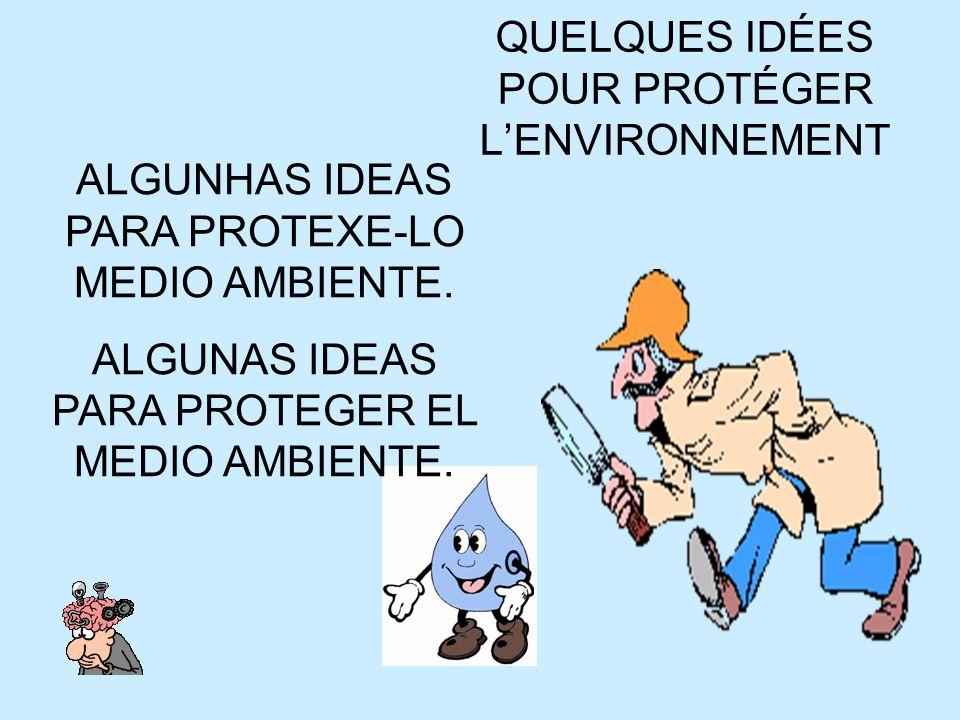 QUELQUES IDÉES POUR PROTÉGER LENVIRONNEMENT ALGUNHAS IDEAS PARA PROTEXE-LO MEDIO AMBIENTE. ALGUNAS IDEAS PARA PROTEGER EL MEDIO AMBIENTE.