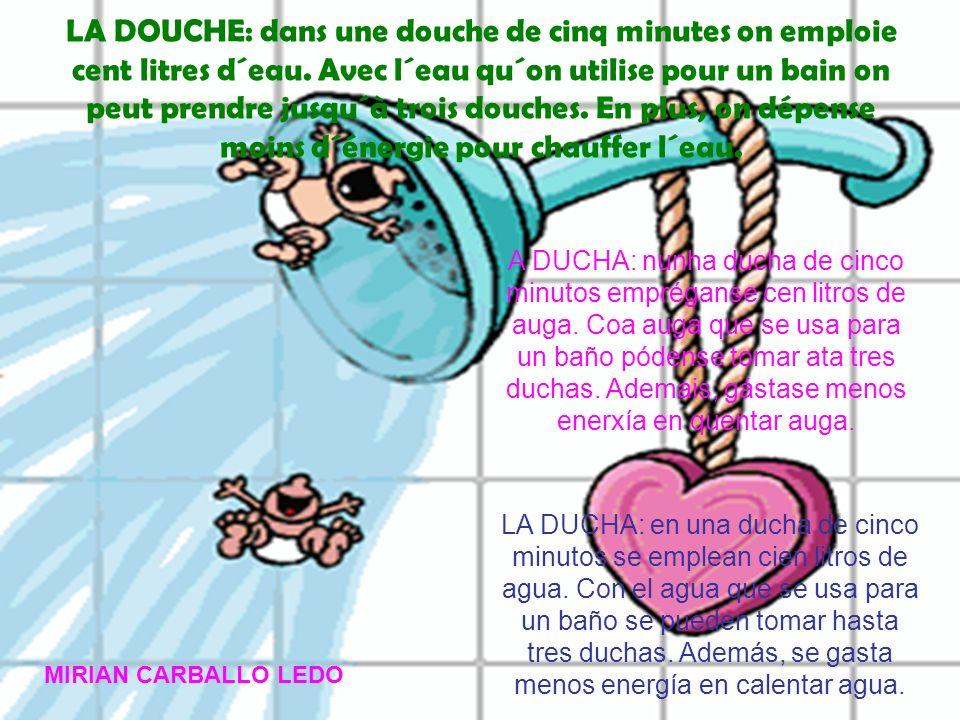 LA DOUCHE: dans une douche de cinq minutes on emploie cent litres d´eau. Avec l´eau qu´on utilise pour un bain on peut prendre jusqu´à trois douches.
