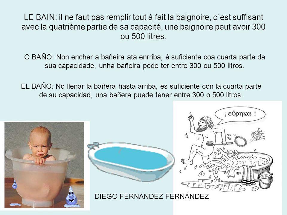LE BAIN: il ne faut pas remplir tout à fait la baignoire, c´est suffisant avec la quatrième partie de sa capacité, une baignoire peut avoir 300 ou 500