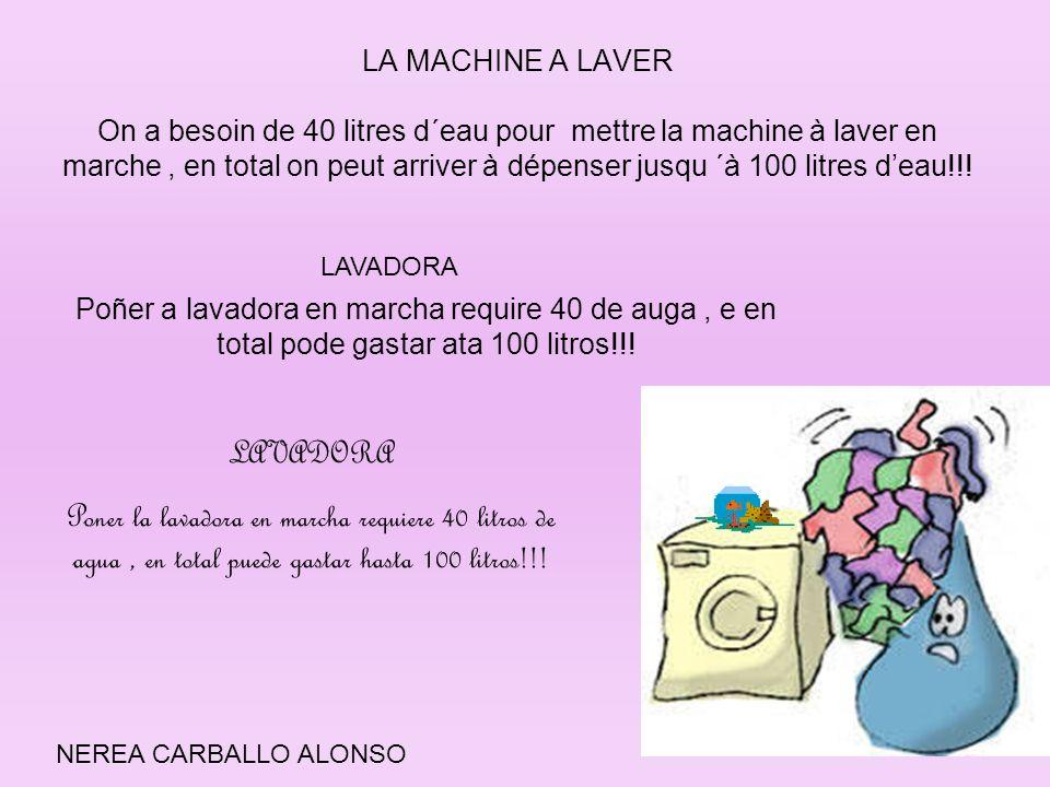 LA MACHINE A LAVER On a besoin de 40 litres d´eau pour mettre la machine à laver en marche, en total on peut arriver à dépenser jusqu ´à 100 litres de