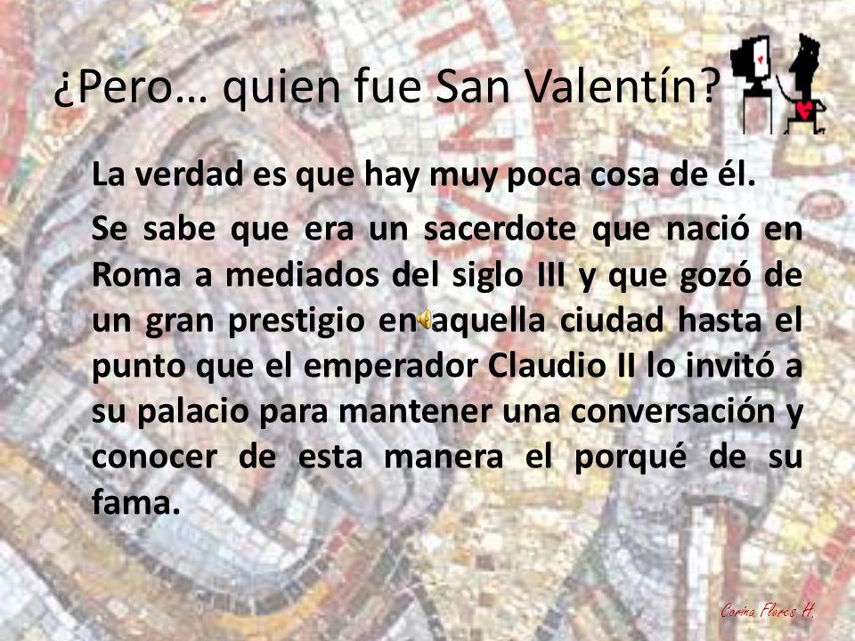 ¿Pero… quien fue San Valentín? La verdad es que hay muy poca cosa de él. Se sabe que era un sacerdote que nació en Roma a mediados del siglo III y que
