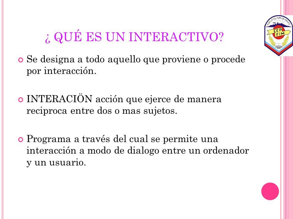 ¿ QUÉ ES UN INTERACTIVO? Se designa a todo aquello que proviene o procede por interacción. INTERACIÖN acción que ejerce de manera reciproca entre dos