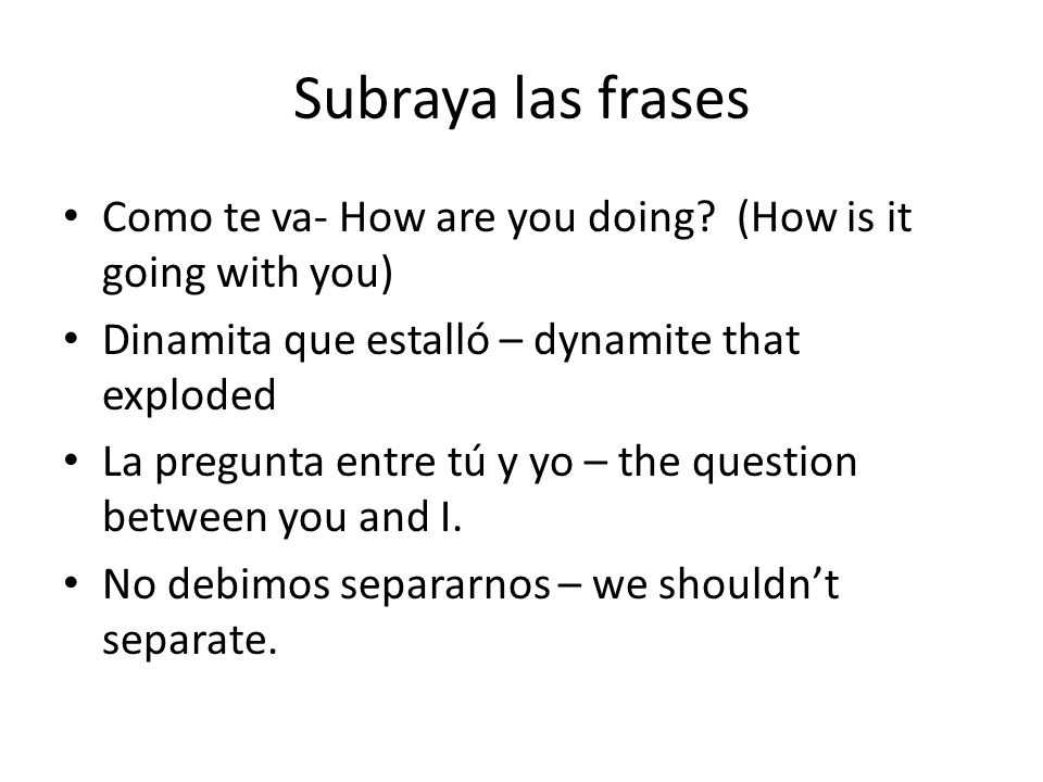 Subraya las frases Como te va- How are you doing.