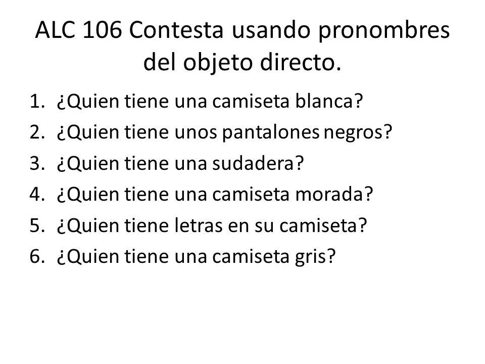 ALC 106 Contesta usando pronombres del objeto directo. 1.¿Quien tiene una camiseta blanca? 2.¿Quien tiene unos pantalones negros? 3.¿Quien tiene una s