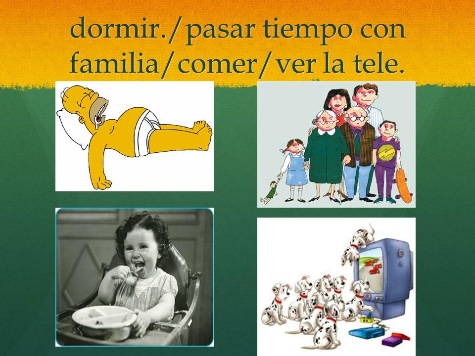 dormir./pasar tiempo con familia/comer/ver la tele.