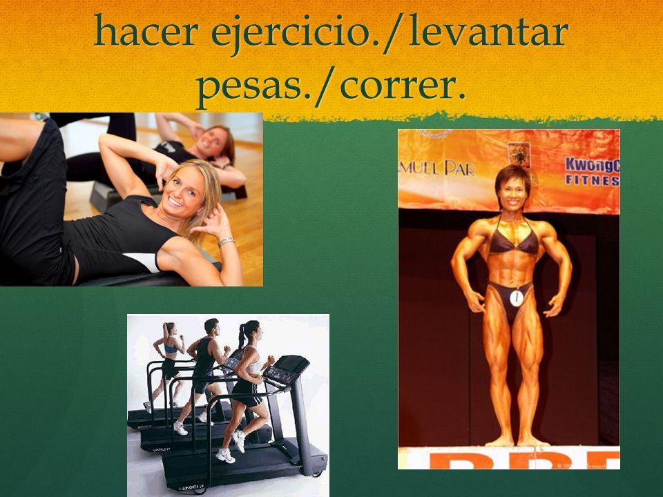 hacer ejercicio./levantar pesas./correr.