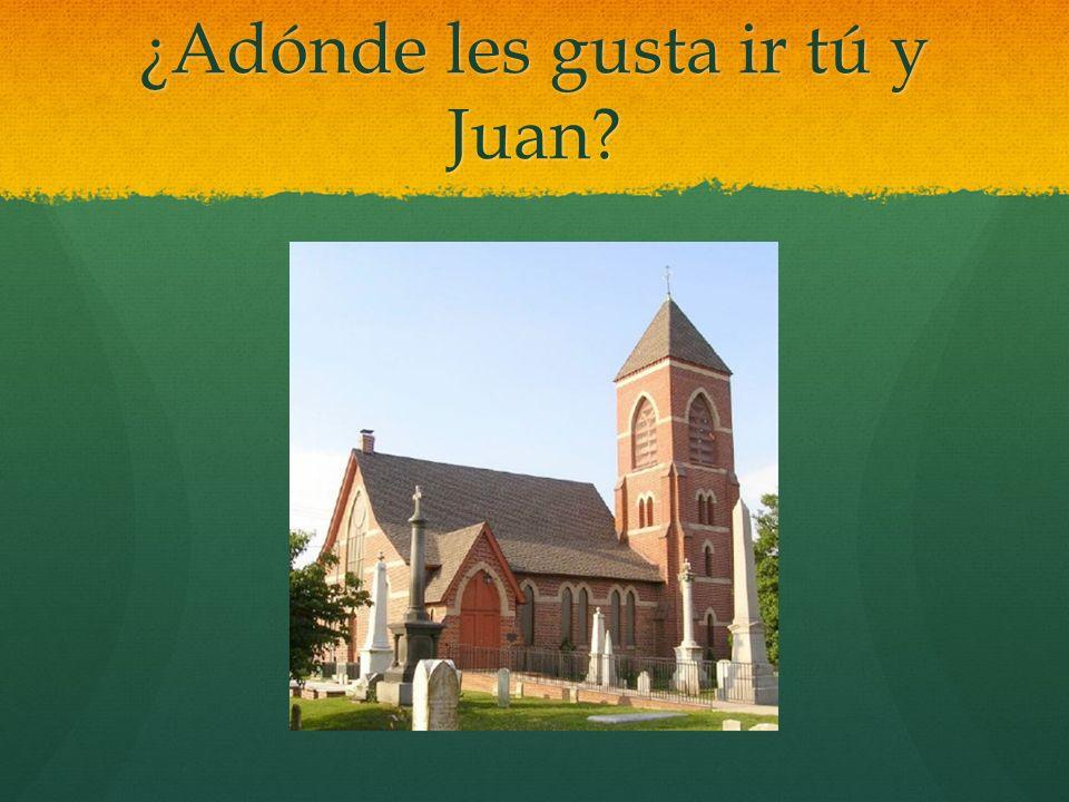 ¿Adónde les gusta ir tú y Juan?