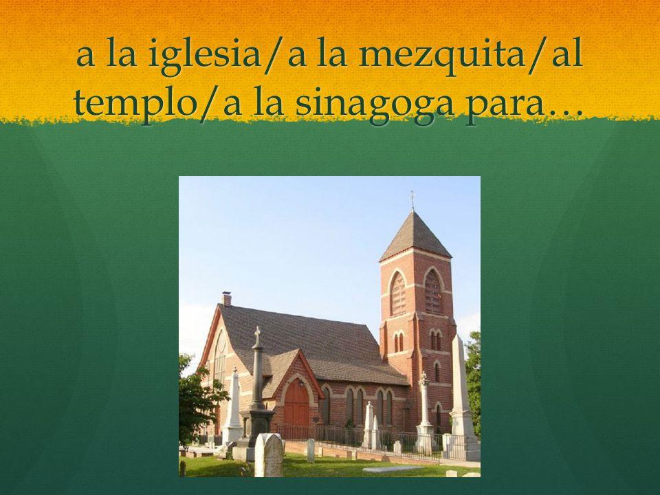 a la iglesia/a la mezquita/al templo/a la sinagoga para…