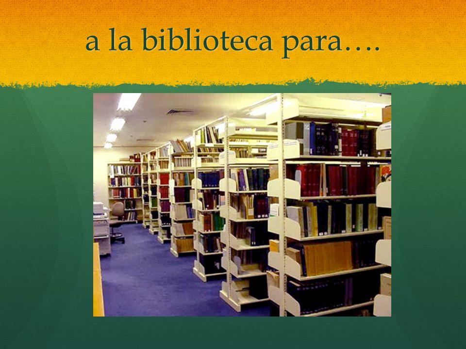 a la biblioteca para….