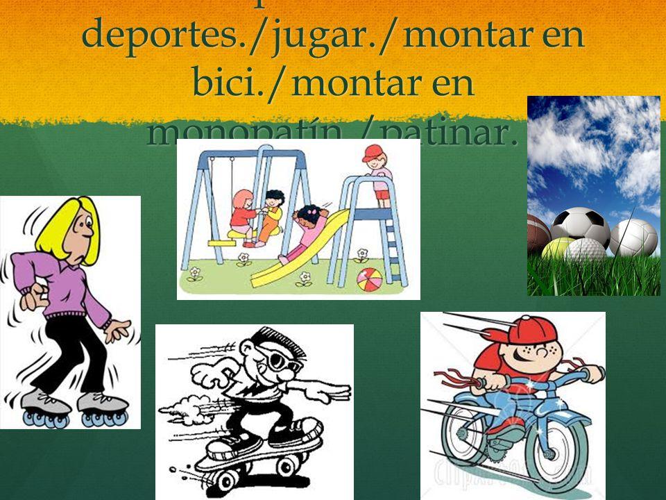 practicar deportes./jugar./montar en bici./montar en monopatín./patinar.