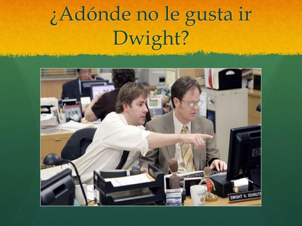 ¿Adónde no le gusta ir Dwight?
