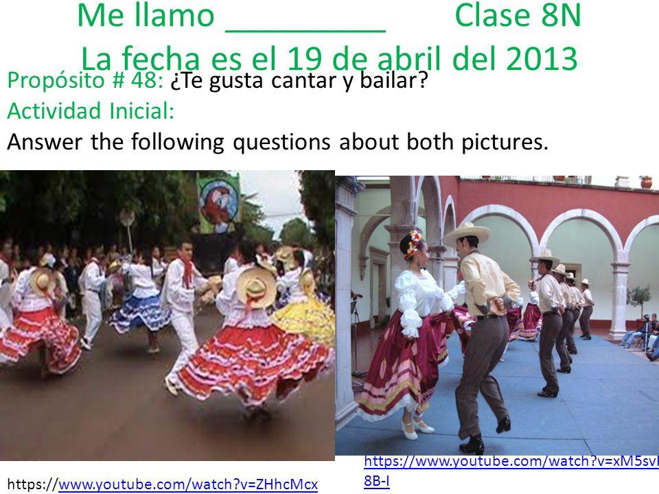 Me llamo _________ Clase 8N La fecha es el 19 de abril del 2013 Propósito # 48: ¿Te gusta cantar y bailar.