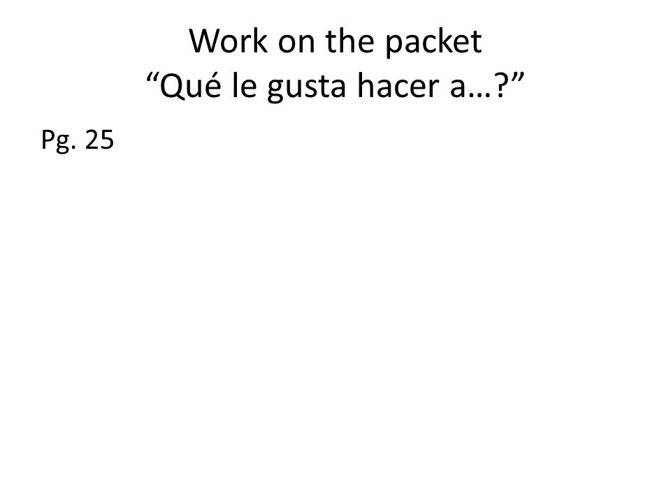 Work on the packet Qué le gusta hacer a…? Pg. 25