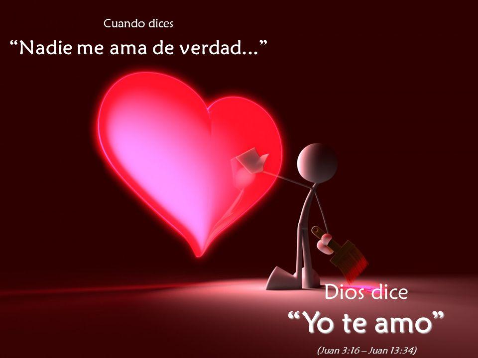 Cuando dices Nadie me ama de verdad... Dios dice Yo te amo (Juan 3:16 – Juan 13:34)