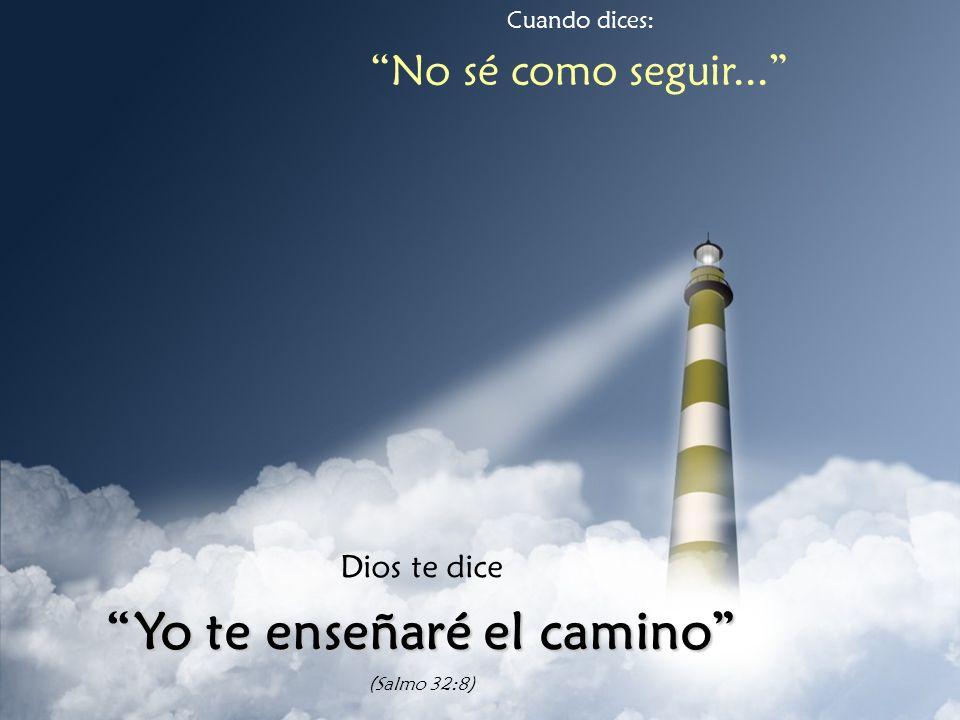Cuando dices: No sé como seguir... Dios te dice Yo te enseñaré el camino (Salmo 32:8)