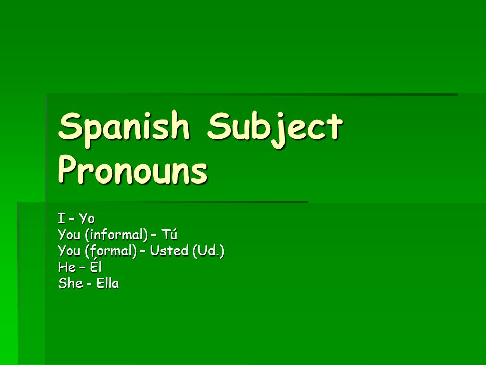 Spanish Subject Pronouns I – Yo You (informal) – Tú You (formal) – Usted (Ud.) He – Él She - Ella