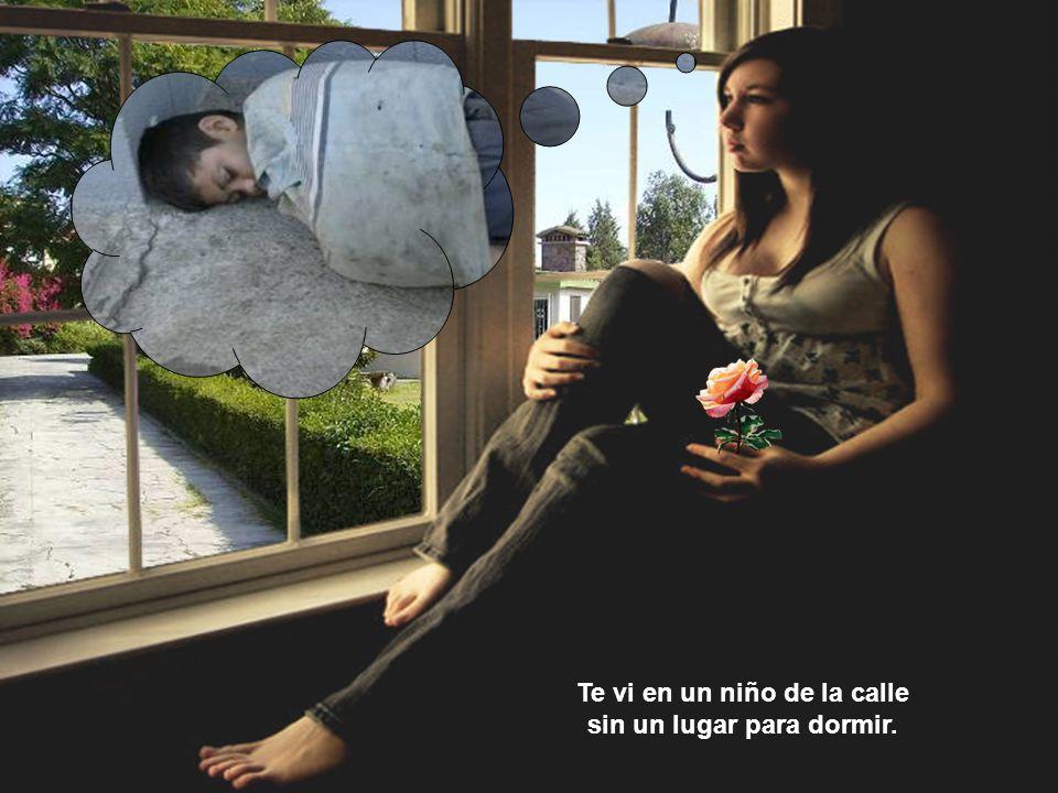 Te vi en un niño de la calle sin un lugar para dormir.