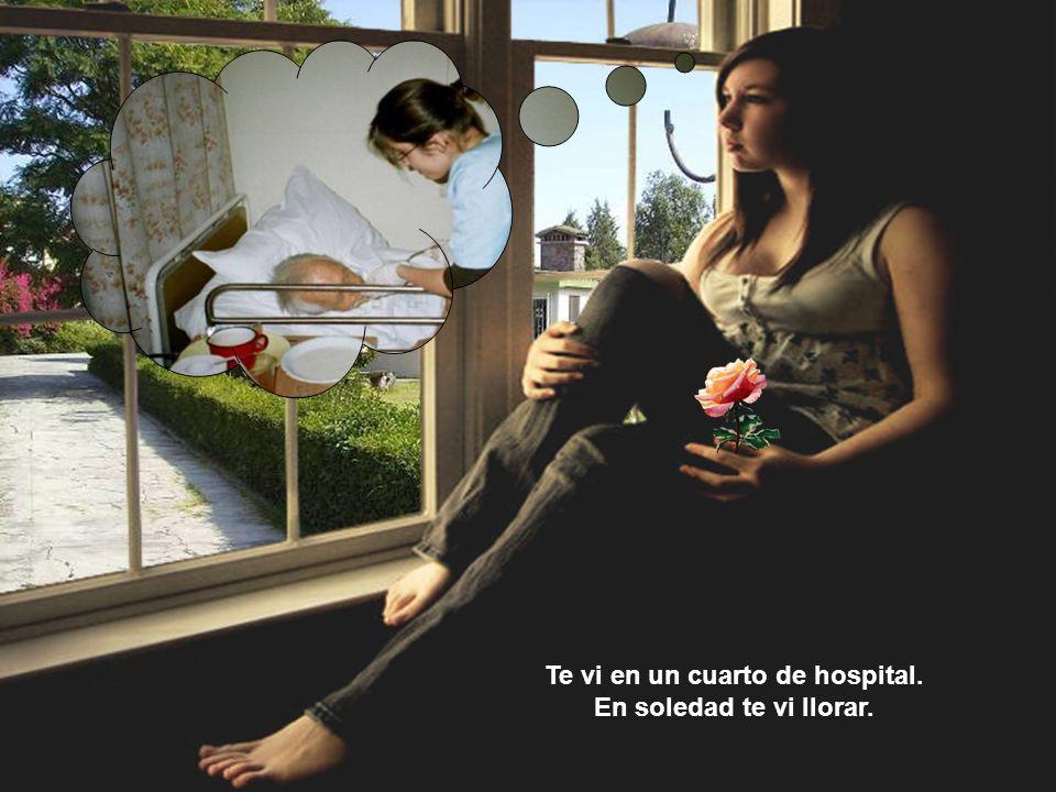 Te vi en un cuarto de hospital. En soledad te vi llorar.