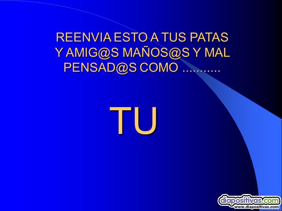REENVIA ESTO A TUS PATAS Y AMIG@S MAÑOS@S Y MAL PENSAD@S COMO........... LM TU