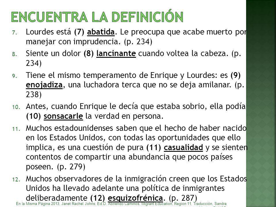 7. Lourdes está (7) abatida. Le preocupa que acabe muerto por manejar con imprudencia. (p. 234) 8. Siente un dolor (8) lancinante cuando voltea la cab
