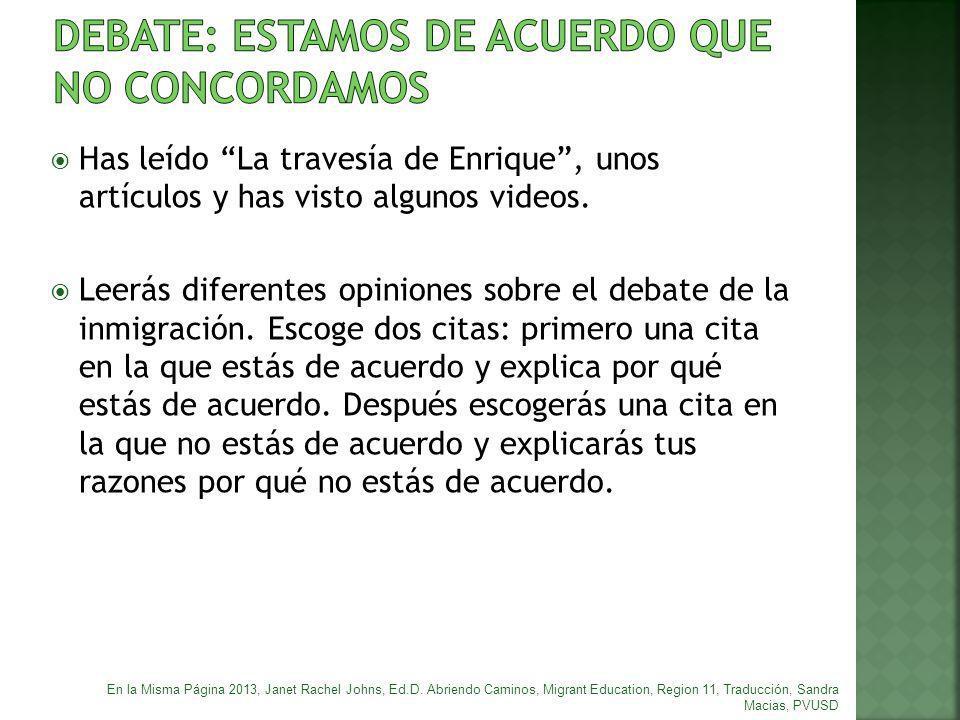 Has leído La travesía de Enrique, unos artículos y has visto algunos videos. Leerás diferentes opiniones sobre el debate de la inmigración. Escoge dos