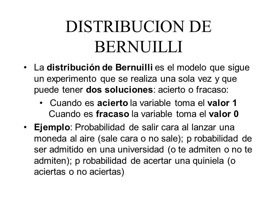 DISTRIBUCION DE BERNUILLI La distribución de Bernuilli es el modelo que sigue un experimento que se realiza una sola vez y que puede tener dos solucio
