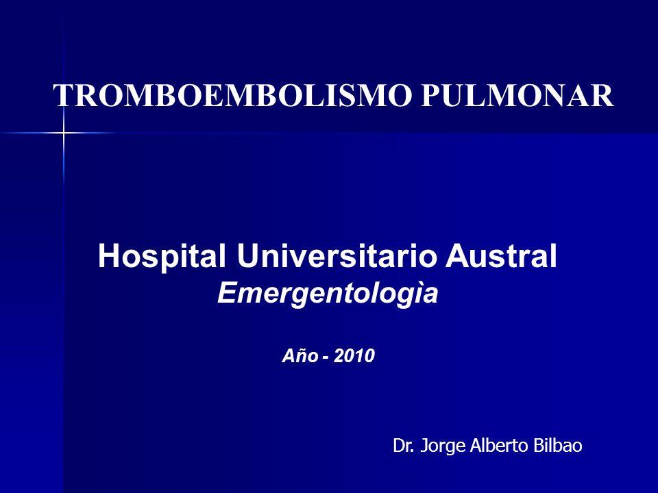 Hospital Universitario Austral Emergentologìa Año - 2010 TROMBOEMBOLISMO PULMONAR Dr. Jorge Alberto Bilbao
