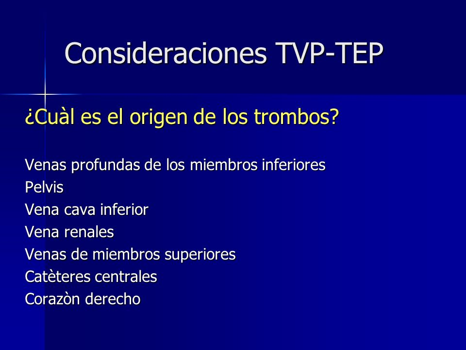 Consideraciones TVP-TEP ¿Cuàl es el origen de los trombos? Venas profundas de los miembros inferiores Pelvis Vena cava inferior Vena renales Venas de