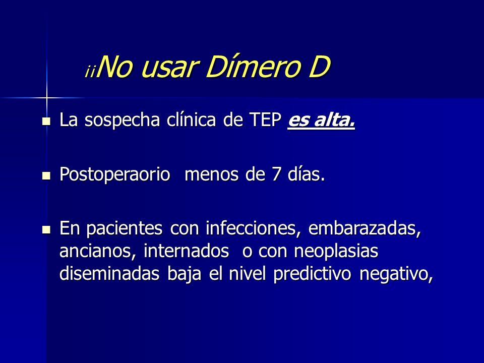 ¡¡ No usar Dímero D La sospecha clínica de TEP es alta. La sospecha clínica de TEP es alta. Postoperaorio menos de 7 días. Postoperaorio menos de 7 dí