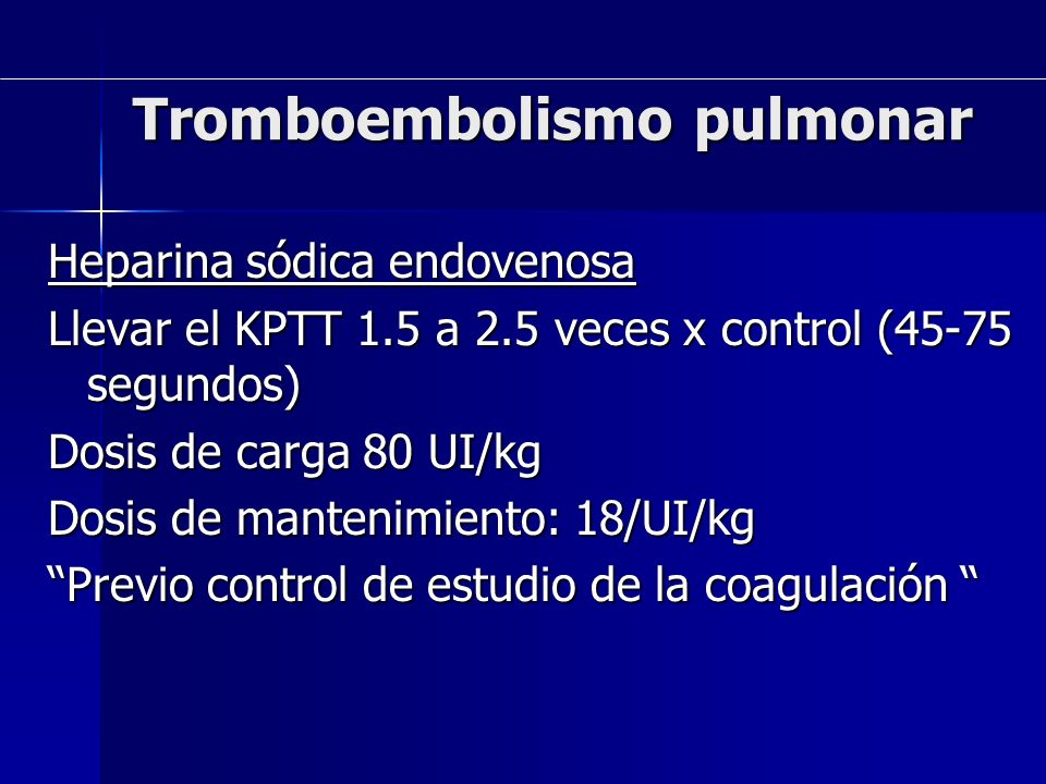 Tromboembolismo pulmonar Heparina sódica endovenosa Llevar el KPTT 1.5 a 2.5 veces x control (45-75 segundos) Dosis de carga 80 UI/kg Dosis de manteni