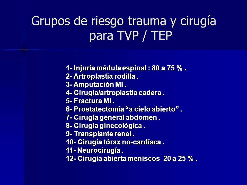 Grupos de riesgo trauma y cirugía para TVP / TEP 1- Injuria médula espinal : 80 a 75 %. 2- Artroplastia rodilla. 3- Amputación MI. 4- Cirugía/artropla
