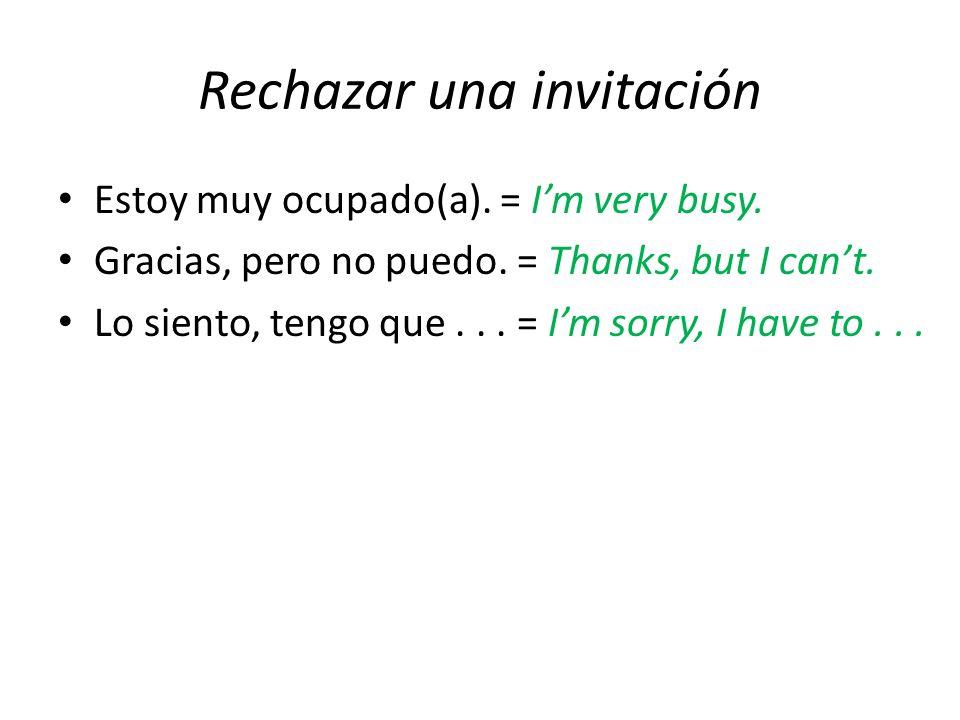 Rechazar una invitación Estoy muy ocupado(a).= Im very busy.