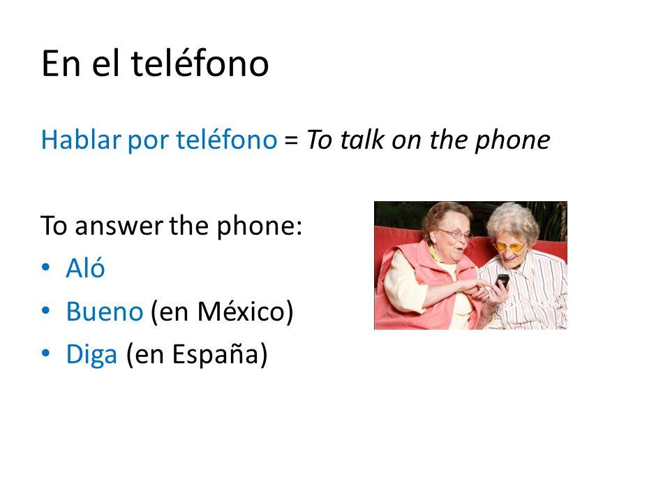 En el teléfono Hablar por teléfono = To talk on the phone To answer the phone: Aló Bueno (en México) Diga (en España)