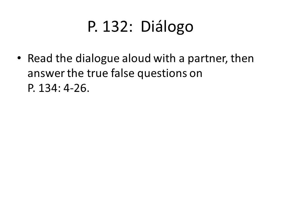 P. 132: Diálogo Read the dialogue aloud with a partner, then answer the true false questions on P. 134: 4-26.